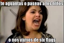 Six Flags Meme - te aguantas o paseas a los nios o nos vamos de six flags meme de