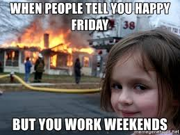 I Work Weekends Meme - when people tell you happy friday but you work weekends disaster