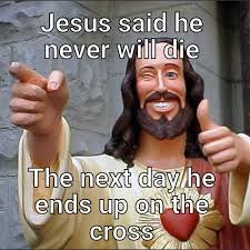 Die Meme - jesus said he never will die the next day he ends up on the cross