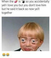 But I Love You Meme - when the is so you accidentally yell i love you but you don t love