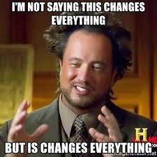 This Changes Everything Meme - i m not saying this changes everything but is changes everything