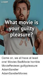Pleasure Meme - lcoper what movie is your guilty pleasure ma come on we all have