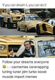 Jdm Memes - if you can dream it you can do it follow your dreams everyone