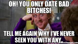 Bad Bitches Meme - oh you only date bad bitches tell me again why i ve never seen