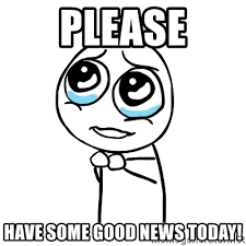Good News Meme - please have some good news today pleaseguy meme generator
