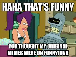 Funnyjunk Memes - haha that s funny you thought my original memes were on funnyjunk