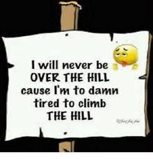 Over The Hill Meme - i will never be over the hill cause i m to damn tired to climb the