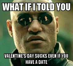 Valentines Day Funny Meme - what if i told you valentine s day sucks even if you have a date