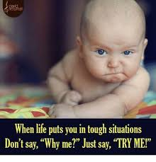 Why Me Meme - when life puts you in tough situations don t say why me just say