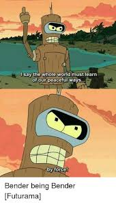 Bender Futurama Meme - isay the whole world must learn of our peaceful ways by force