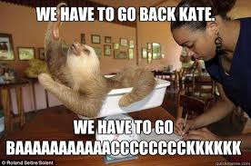 We Have To Go Back Meme - we have to go back kate we have to go
