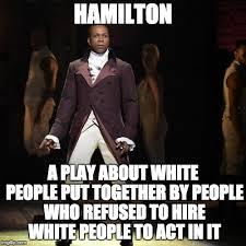 Hamilton Memes - racism prejudice discrimination or antagonism directed against