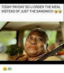 Payday Meme - today payday sou order the meal instead of just the sandwich