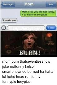 Kelso Burn Meme - messages i made you mom edit mom stop you are not funny you never