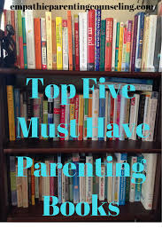 top five must have parenting books empathic parenting counseling