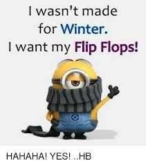 Meme Flip - wasn t made for winter i want my flip flops hahaha yes hb