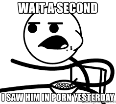 Wait A Second Meme - wait a second i saw him in porn yesterday cereal guy meme