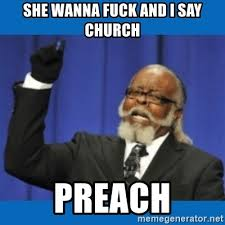 Wanna Fuck Meme - she wanna fuck and i say church preach too damn high meme generator