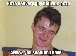 Delivery Meme - pizza delivery 10 guy know your meme