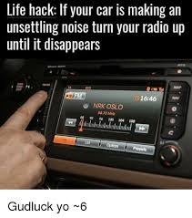 Car Audio Memes - life hack if your car is making an unsettling noise turn your