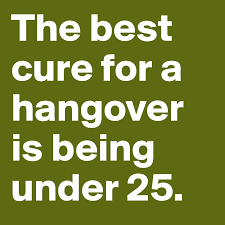 best cure for hangovers the best cure for a hangover is being 25 post by
