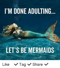 Mermaid Meme - im done adulting lets be mermaids like tag 5052983 png