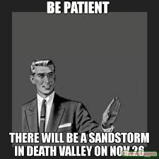 Sandstorm Meme - be patient there will be a sandstorm in death valley on nov 26 meme