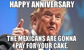 Happy Anniversary Meme - happy anniversary the mexicans are gonna pay for your cake meme
