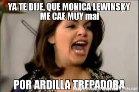 Monica Lewinsky Meme - ya te dije que monica lewinsky me cae muy mal por ardilla