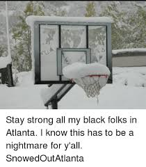 Atlanta Snow Meme - stay strong all my black folks in atlanta i know this has to be a