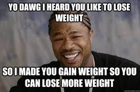 Losing Weight Meme - yo dawg i heard you like to lose weight so i made you gain weight so