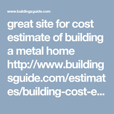 build a house estimate great site for cost estimate of building a metal home http www