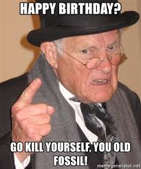 Go Kill Yourself Meme - happy birthday go kill yourself you old fossil angry old man