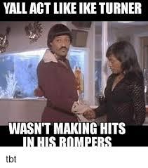 Tbt Meme - yall act like ike turner wasn t making hits inthusrotmpers tbt