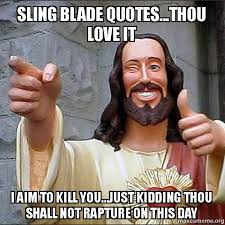 Sling Blade Meme - sling blade quotes thou love it i aim to kill you just kidding