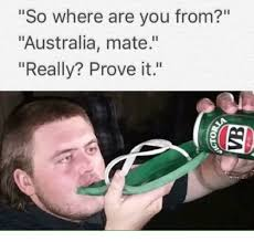Where Are You Memes - so where are you from australia mate really prove it meme on me me