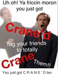 Frasier Meme - uh oh ya friccin moron you just got tag your friends to totally
