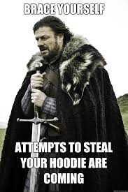 Hoodie Meme - brace yourself attempts to steal your hoodie are coming winter