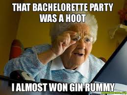 Bachelorette Party Meme - that bachelorette party was a hoot i almost won gin rummy make