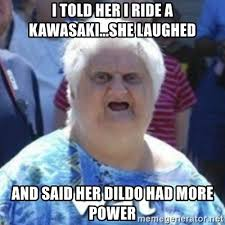 Dildo Memes - i told her i ride a kawasaki she laughed and said her dildo had