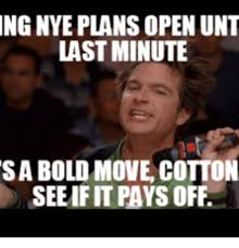 Last Minute Meme - ng nye plans openunt last minute sa bold move cotton seeif it pays