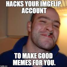 How To Make Good Memes - good guy greg meme imgflip