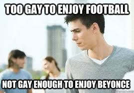 Too Gay Meme - too gay to enjoy football not gay enough to enjoy beyonce misc