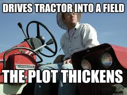Tractor Meme - drives tractor into a field the plot thickens mysterious farmer