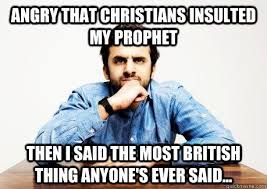 Funny British Memes - angry that christians insulted my prophet then i said the most