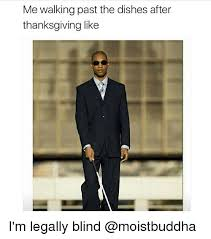 Blind Meme - me walking past the dishes after thanksgiving like i m legally blind
