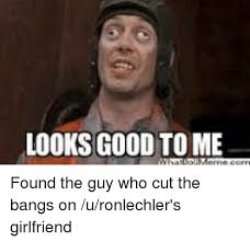 Looks Good To Me Meme - looks good to me found the guy who cut the bangs on uronlechler s
