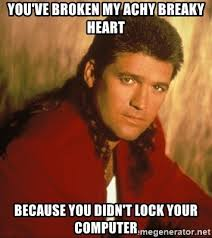 Lock Your Computer Meme - you ve broken my achy breaky heart because you didn t lock your