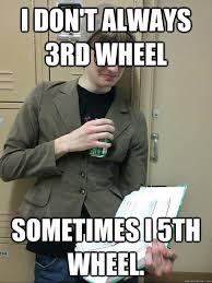 3rd Wheel Meme - i don t always 3rd wheel sometimes i 5th wheel nikker quickmeme