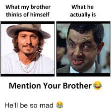 He Mad Meme - what my brother thinks of himself what he actually is mention your